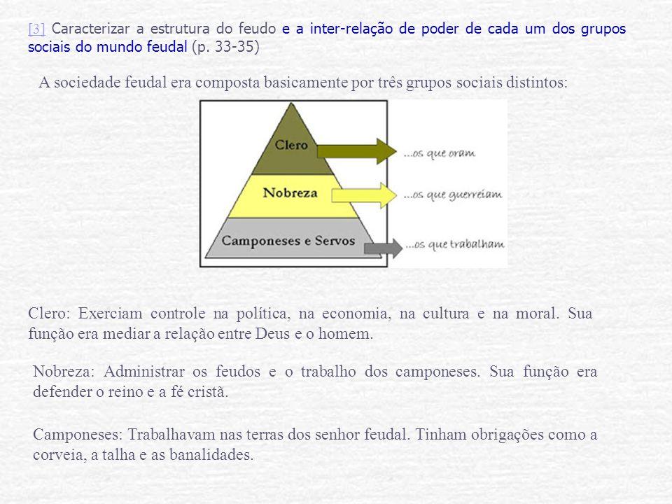 [3] Caracterizar a estrutura do feudo e a inter-relação de poder de cada um dos grupos sociais do mundo feudal (p. 33-35)